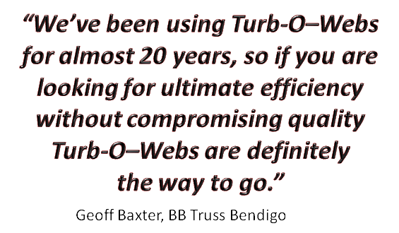 """We've been using Turb-O-Webs for almost 20 years, so if you are looking for ultimate efficiency without compromising quality Turb-O-Webs are definitely the way to go."" Geoff Baxter BB Truss Bendigo."